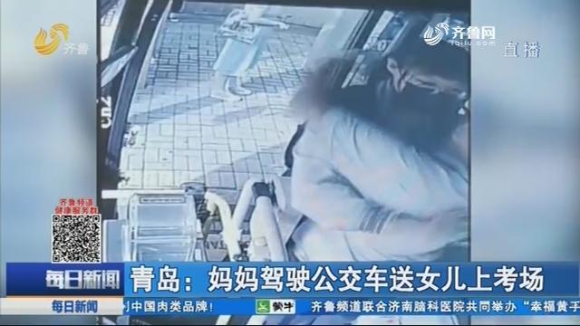 青岛:妈妈驾驶公交车送女儿上考场