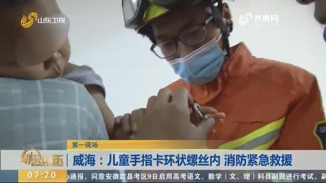威海:儿童手指卡环状螺丝内 消防紧急救援
