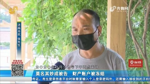 济南:莫名其妙成被告 财产账户被冻结