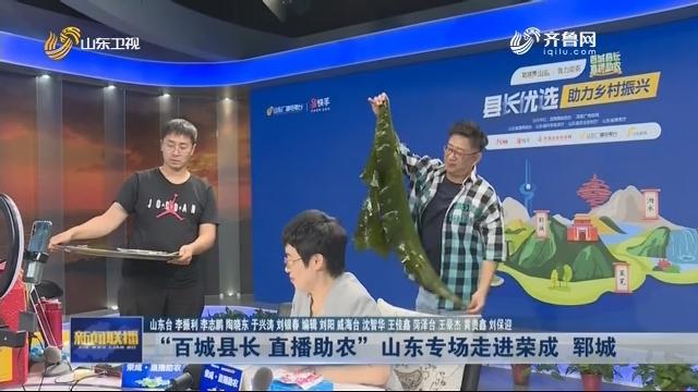 """""""百城县长 直播助农""""山东专场走进荣成 郓城"""