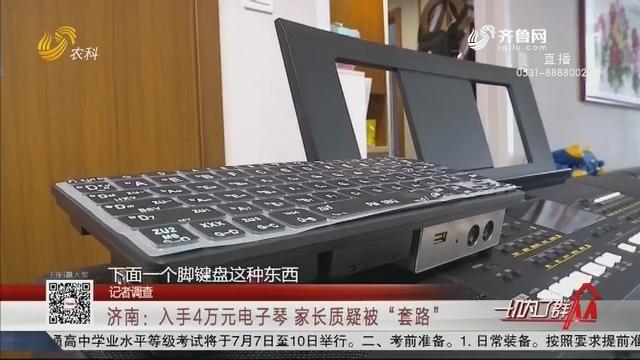"""【记者调查】济南:入手4万元电子琴 家长质疑被""""套路"""""""