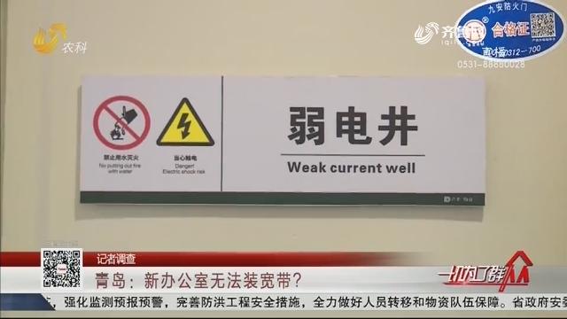 【记者调查】青岛:新办公室无法装宽带?