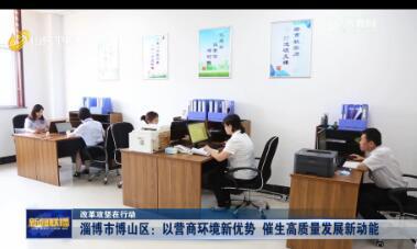 【改革攻坚在行动】淄博市博山区:以营商环境新优势 催生高质量发展新动能