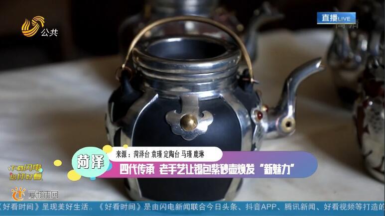 """菏泽:四代传承 老手艺让锡包紫砂壶焕发 """"新魅力"""""""