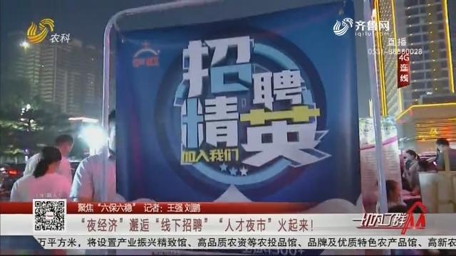 """【聚焦""""六保六稳""""】""""夜经济""""邂逅""""线下招聘""""""""人才夜市""""火起来!"""