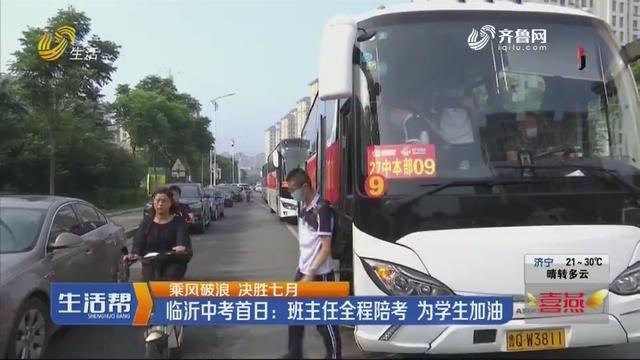【乘风破浪 决胜七月】临沂中考首日:班主任全程陪考 为学生加油