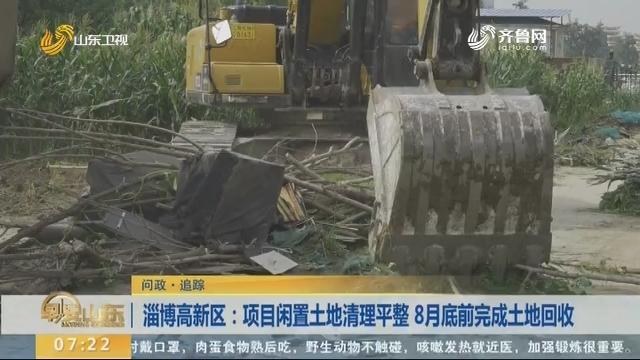 淄博高新区:项目闲置土地清理平整 8月底前完成土地回收