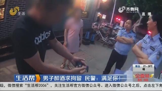 男子醉酒求拘留 民警:满足你!