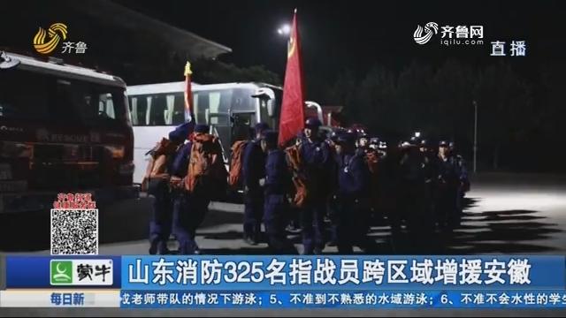 山东消防325名指战员跨区域增援安徽