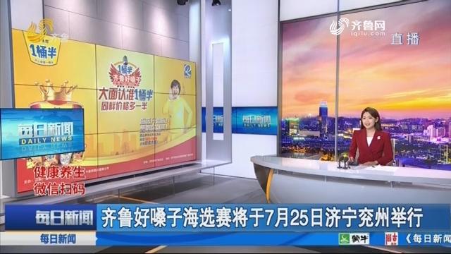 齐鲁好噪子海选赛将于7月25日济宁兖州举行