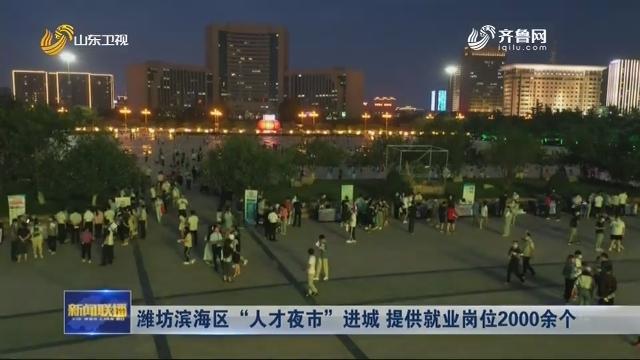 """潍坊滨海区""""人才夜市""""进城 提供就业岗位2000余个"""