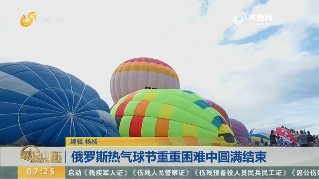 俄罗斯热气球节重重困难中圆满结束