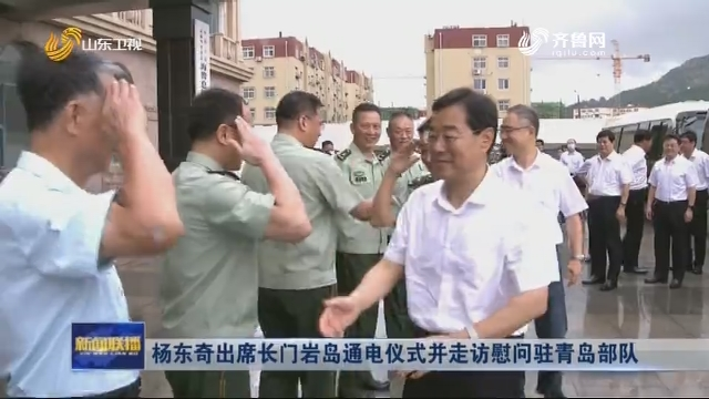 杨东奇出席长门岩岛通电仪式并走访慰问驻青岛部队