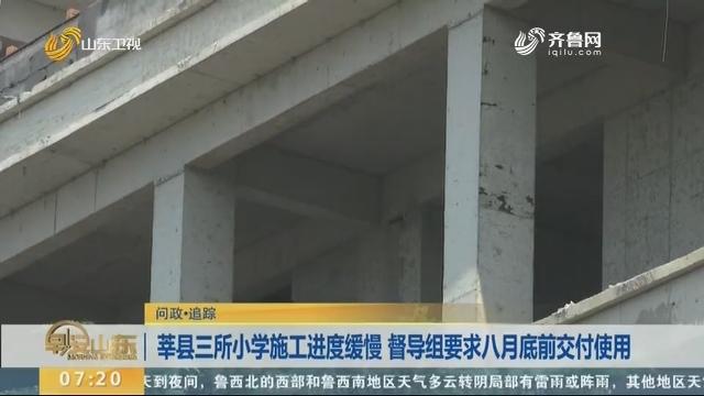 【问政·追踪】莘县三所小学施工进度缓慢 督导组要求八月底前交付使用