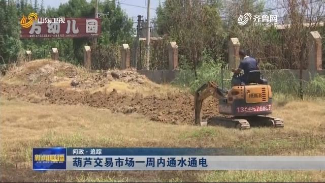 【问政·追踪】葫芦交易市场一周内通水通电