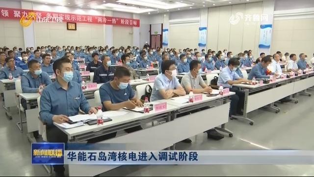 华能石岛湾核电进入调试阶段