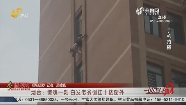 【现场60秒】烟台:惊魂一刻 白发老翁倒挂十楼窗外