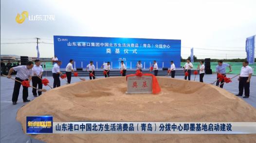 山东港口中国北方生活消费品(青岛)分拨中心即墨基地启动建设