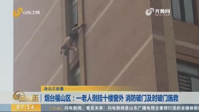 【身边正能量】烟台福山区:一老人倒挂十楼窗外 消防破门及时破门施救