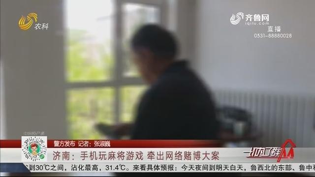 【警方发布】济南:手机玩麻将游戏 牵出网络赌博大案