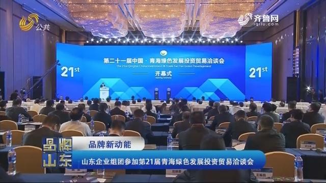 【品牌新动能】山东企业组团参加第21届青海绿色发展投资贸易洽谈会