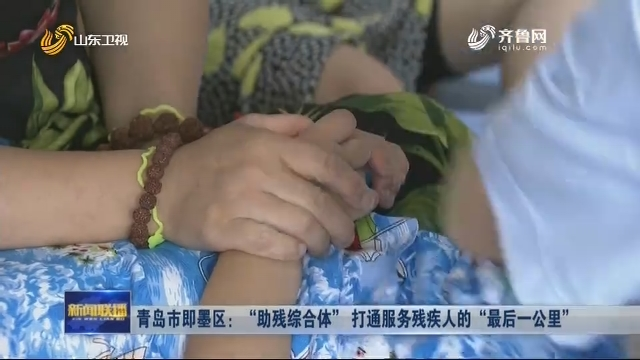 """青岛市即墨区:""""助残综合体"""" 打通服务残疾人的""""最后一公里"""""""