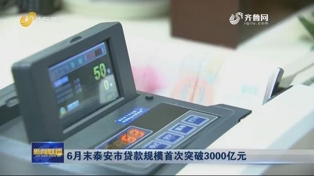 6月末泰安市贷款规模首次突破3000亿元