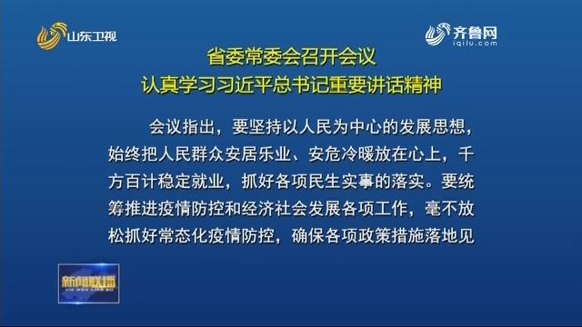 省委常委会召开会议认真学习习近平总书记重要讲话精神