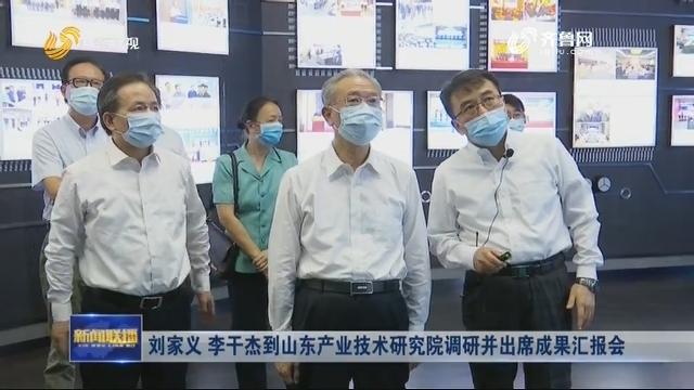 刘家义 李干杰到山东产业技术研究院调研并出席成果汇报会
