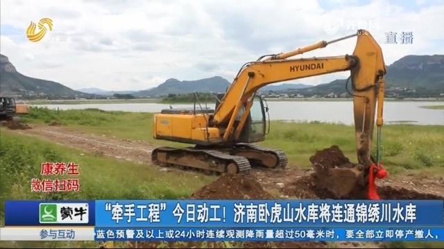 """""""牵手工程""""今日动工!济南卧虎山水库将连通锦绣川水库"""