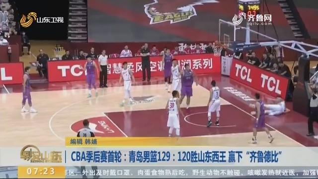 "CBA季后赛首轮:青岛男篮129:120胜山东西王 赢下""齐鲁德比"""