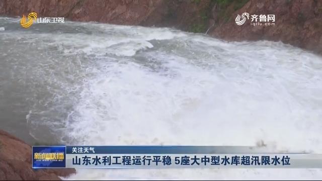 【关注天气】山东水利工程运行平稳 5座大中型水库超汛限水位