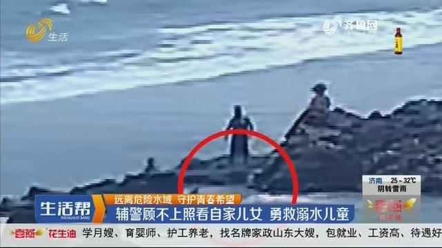 【远离危险水域 守护青春希望】青岛:辅警顾不上照看自家儿女 勇救溺水儿童