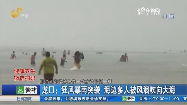 龙口:狂风暴雨突袭 海边多人被风浪吹向大海