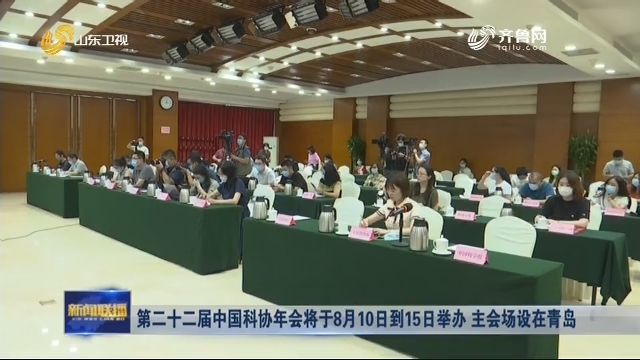 第二十二届中国科协年会将于8月10日到15日举办 主会场设在青岛