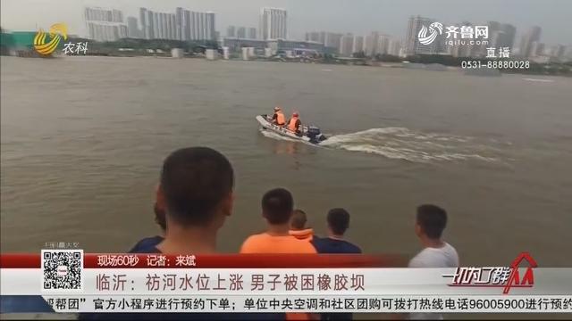 【现场60秒】临沂:祊河水位上涨 男子被困橡胶坝
