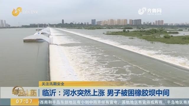 临沂:河水突然上涨 男子被困橡胶坝中间