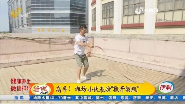 """高手!潍坊小伙表演""""鞭开酒瓶"""""""