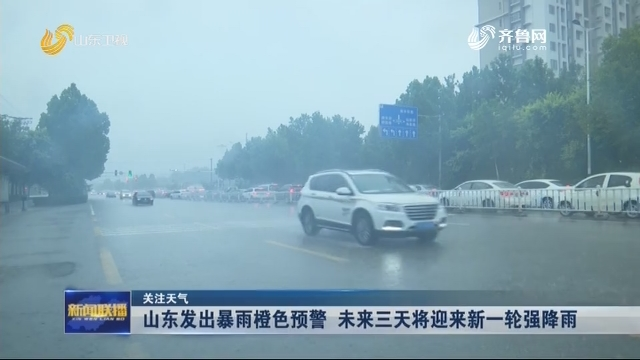 【关注天气】山东发出暴雨橙色预警 未来三天将迎来新一轮强降雨