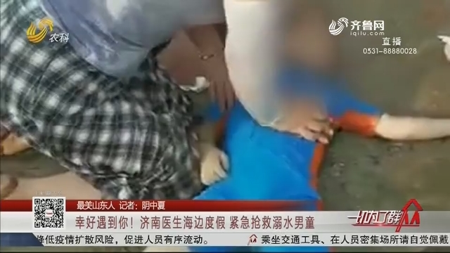 【最美山东人】幸好遇到你!济南医生海边度假 紧急抢救溺水男童