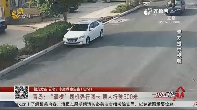 """【警方发布】青岛:""""豪横""""司机强行闯卡 顶人行驶500米"""