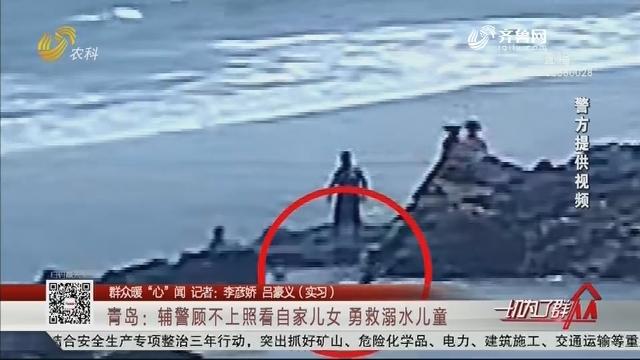"""【群众暖""""心""""闻】青岛:辅警顾不上照看自家儿女 勇救溺水儿童"""