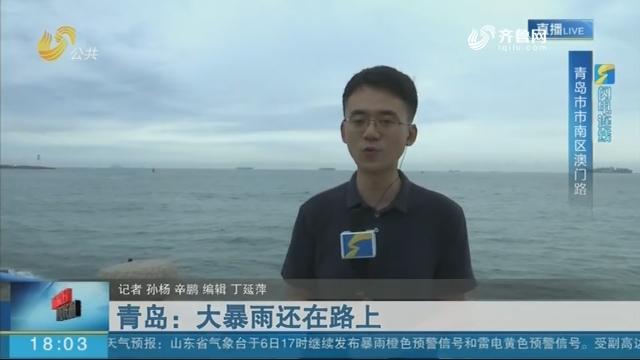 青岛:大暴雨还在路上