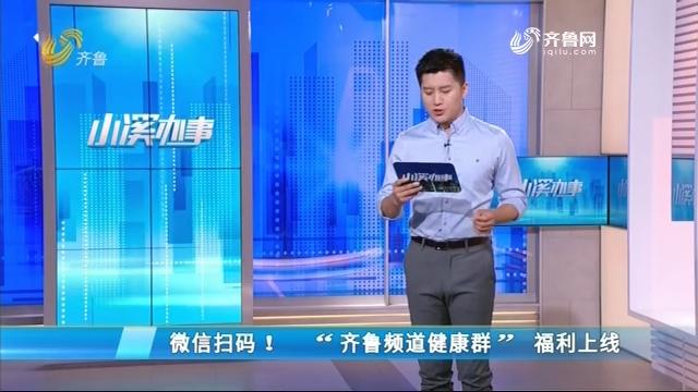 """微信扫码!""""齐鲁频道健康群""""福利上线"""
