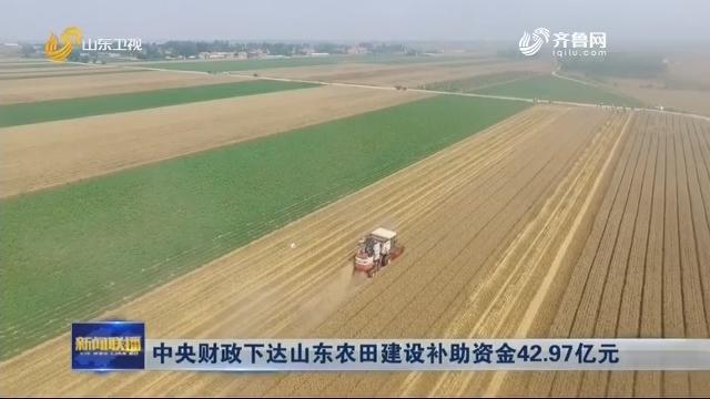 中央财政下达山东农田建设补助资金42.97亿元