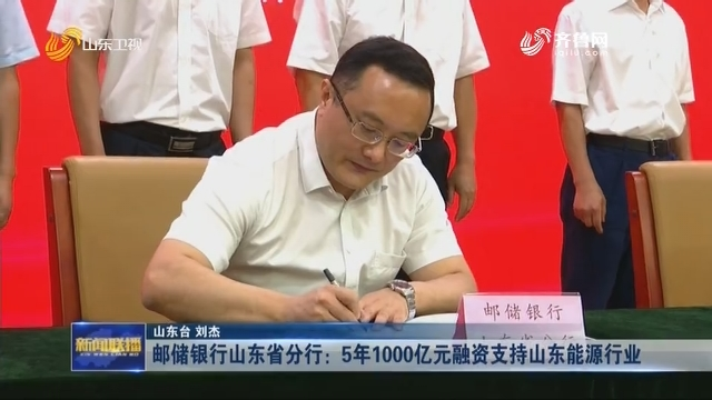 邮储银行山东省分行:5年1000亿元融资支持山东能源行业