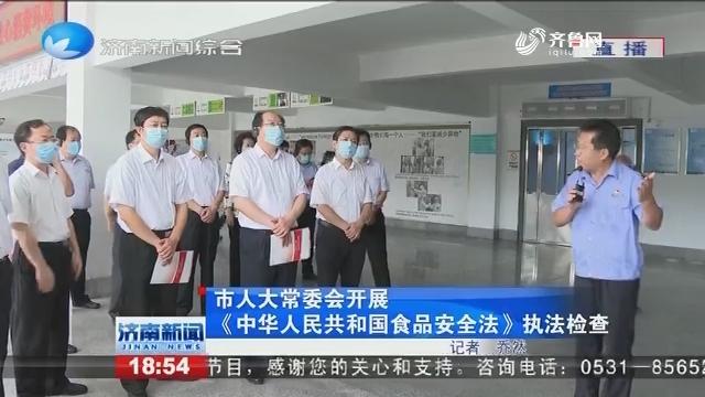 济南市人大常委会开展《中国人民共和国食品安全法》执法检查