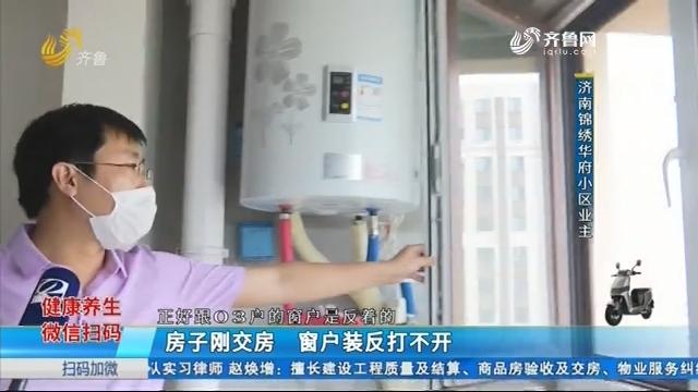 济南:房子刚交房 窗户装反打不开