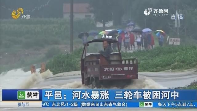 平邑:河水暴涨 三轮车被困河中