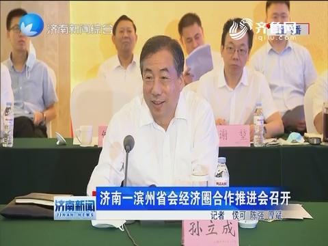 济南一滨州省会经济圈合作推进会召开